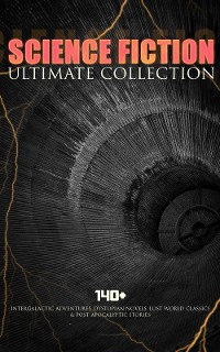 Cover SCIENCE FICTION Ultimate Collection: 140+ Intergalactic Adventures, Dystopian Novels, Lost World Classics & Post-Apocalyptic Stories