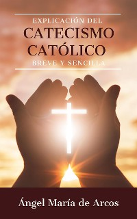 Cover Explicación del catecismo católico breve y sencilla