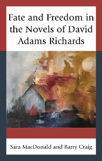 Cover Fate and Freedom in the Novels of David Adams Richards