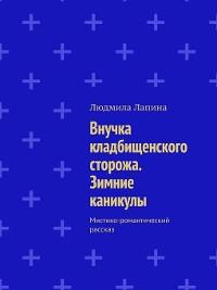Cover Внучка кладбищенского сторожа. Зимние каникулы. Мистико-романтический рассказ