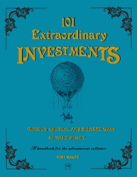Cover 101 Extraordinary Investments: Curious, Unusual and Bizarre Ways to Make Money