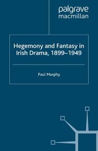 Cover Hegemony and Fantasy in Irish Drama, 1899-1949
