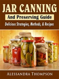 Cover Jar Canning and Preserving Guide: Delicious Strategies, Methods, & Recipes