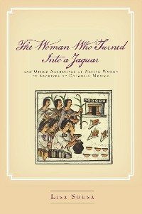 Cover The Woman Who Turned Into a Jaguar, and Other Narratives of Native Women in Archives of Colonial Mexico