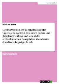 Cover Geomorphologisch-geoarchäologische Untersuchungen zur holozänen Boden- und Reliefentwicklung im Umfeld des archäologischen Fundplatzes Zauschwitz (Landkreis Leipziger Land)