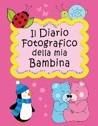 Cover Il Diario Fotografico della mia Bambina. Dalla gravidanza al quinto anno... Per crescere insieme passo dopo passo
