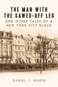 Cover Man with the Sawed-Off Leg and Other Tales of a New York City Block