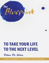 Cover The Blueprint to Take Your Life to the Next Level: Your Gateway to Wealth and Success