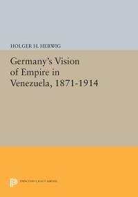 Cover Germany's Vision of Empire in Venezuela, 1871-1914