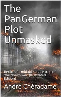 Cover The PanGerman Plot Unmasked / Berlin's formidable peace-trap of 'the drawn war'
