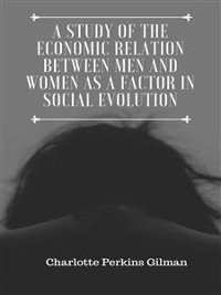 Cover A Study of the Economic Relation Between Men and Women as a Factor in Social Evolution