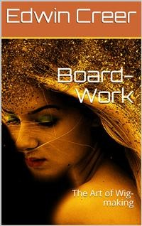 Cover Board-Work; / or the Art of Wig-making, Etc. Designed For the Use of / Hairdressers and Especially of Young Men in the Trade. to / Which Is Added Remarks Upon Razors, Razor-sharpening, Razor / Strops, & Miscellaneous Recipes, Specially Selected.