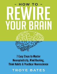 Cover How to Rewire Your Brain: 7 Easy Steps to Master Neuroplasticity, Mind Hacking, Think Habits & Practical Neuroscience