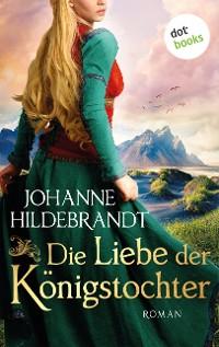 Cover Die Liebe der Königstochter: Die Königstochter-Saga - Band 1