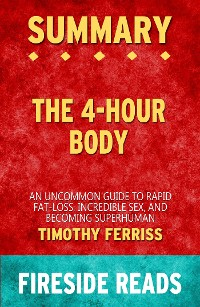 Cover The 4-Hour Body: An Uncommon Guide to Rapid Fat-Loss, Incredible Sex and Becoming Superhuman by Timothy Ferriss: Summary by Fireside Reads
