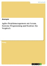 Cover Agiles Projektmanagement mit Scrum, Extreme Programming und Kanban. Ein Vergleich