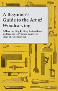Cover A Beginner's Guide to the Art of Woodcarving - Follow the Step by Step Instructions and Images to Produce Your First Piece of Woodcarving