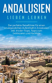 Cover Andalusien lieben lernen: Der perfekte Reiseführer für einen unvergesslichen Aufenthalt in Andalusien inkl. Insider-Tipps, Tipps zum Geldsparen und Packliste