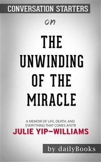 Cover The Unwinding of the Miracle: A Memoir of Life, Death, and Everything That Comes After by Julie Yip-Williams | Conversation Starters