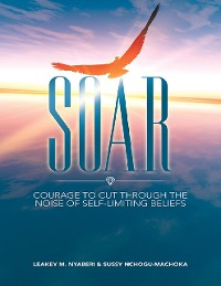 Cover Soar: Courage to Cut Through the Noise of Self-Limiting Beliefs