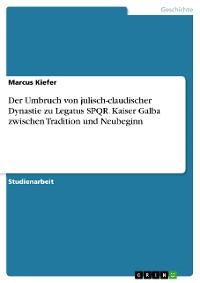 Cover Der Umbruch von julisch-claudischer Dynastie zu Legatus SPQR. Kaiser Galba zwischen Tradition und Neubeginn