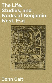 Cover The Life, Studies, and Works of Benjamin West, Esq