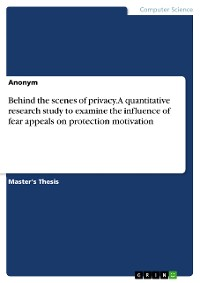 Cover Behind the scenes of privacy. A quantitative research study to examine the influence of fear appeals on protection motivation