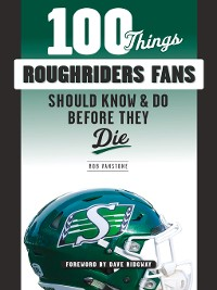 Cover 100 Things Roughriders Fans Should Know & Do Before They Die