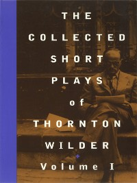 Cover The Collected Short Plays of Thornton Wilder, Volume I