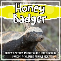 Cover Honey Badger: Discover Pictures and Facts About Honey Badgers For Kids! A Children's Animals Book