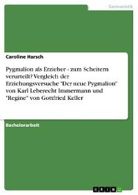 """Cover Pygmalion als Erzieher - zum Scheitern verurteilt? Vergleich der Erziehungsversuche """"Der neue Pygmalion"""" von Karl Leberecht Immermann und """"Regine"""" von Gottfried Keller"""