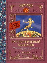 Cover Гуттаперчевый мальчик. Рассказы русских писателей для детей
