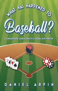 Cover What Has Happened To Baseball?  A Concentrated Look at Analytics, Poker, and Intuition