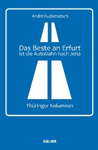 Cover Das Beste an Erfurt ist die Autobahn nach Jena