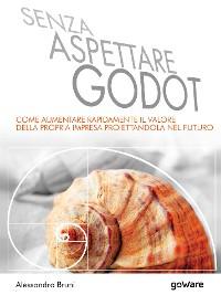 Cover Senza aspettare Godot. Come aumentare rapidamente il valore della propria impresa proiettandola nel futuro