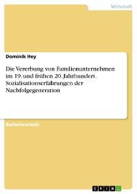 Cover Die Vererbung von Familienunternehmen im 19. und frühen 20. Jahrhundert. Sozialisationserfahrungen der Nachfolgegeneration