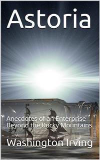 Cover Astoria; Or, Anecdotes of an Enterprise Beyond the Rocky Mountains