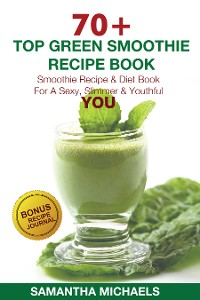 Cover 70 Top Green Smoothie Recipe Book: Smoothie Recipe & Diet Book For A Sexy, Slimmer & Youthful YOU (With Recipe Journal)