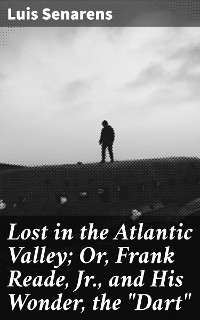 """Cover Lost in the Atlantic Valley; Or, Frank Reade, Jr., and His Wonder, the """"Dart"""""""