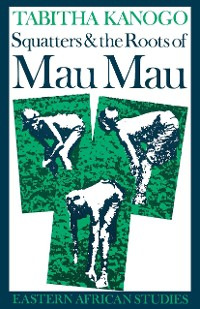 Cover Squatters and the Roots of Mau Mau, 1905–1963