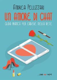 Cover Un amore di chat. Guida pratica per cadere nella rete