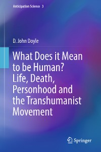 Cover What Does it Mean to be Human? Life, Death, Personhood and the Transhumanist Movement