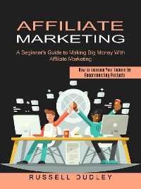 Cover Affiliate Marketing: A Beginner's Guide to Making Big Money With Affiliate Marketing (How to Increase Your Income by Recommending Products)