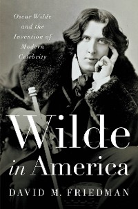 Cover Wilde in America: Oscar Wilde and the Invention of Modern Celebrity