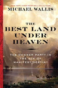 Cover The Best Land Under Heaven: The Donner Party in the Age of Manifest Destiny