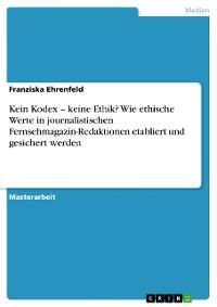 Cover Kein Kodex – keine Ethik? Wie ethische Werte in journalistischen Fernsehmagazin-Redaktionen etabliert und gesichert werden