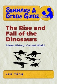 Cover Summary & Study Guide - The Rise and Fall of the Dinosaurs: