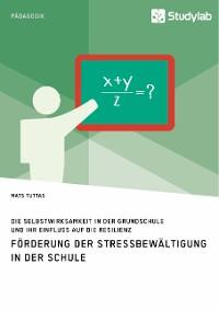 Cover Förderung der Stressbewältigung in der Schule. Die Selbstwirksamkeit in der Grundschule und ihr Einfluss auf die Resilienz