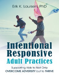 Cover Intentional Responsive Adult Practices: Supporting Kids to Not Only Overcome Adversity But to Thrive
