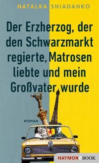 Cover Der Erzherzog, der den Schwarzmarkt regierte, Matrosen liebte und mein Großvater wurde